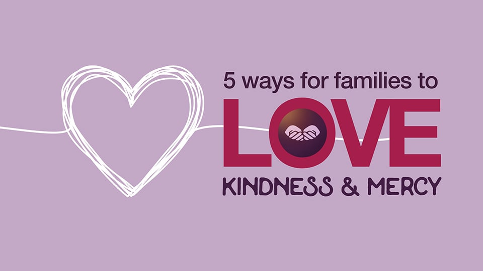 Five Ways for Families to Love Kindness and Mercy