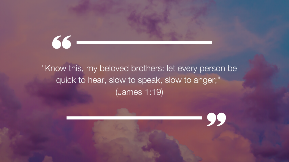 """Know this, my beloved brothers: let every person be quick to hear, slow to speak, slow to anger;"" (James 1:19)"